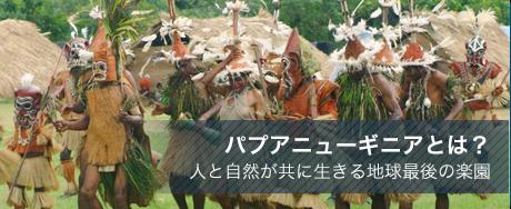 パプアニューギニアとは? 人と自然が共に生きる地球最後の楽園
